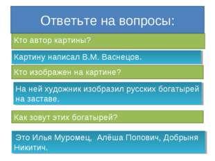 Ответьте на вопросы: Кто автор картины? Картину написал В.М. Васнецов. Кто из