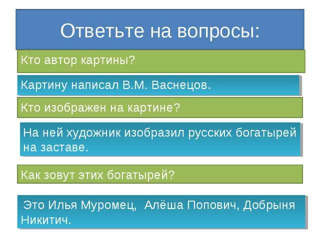 Ответьте на вопросы: Кто автор картины? Картину написал В.М. Васнецов. Кто из...