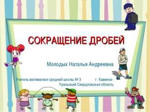 СОКРАЩЕНИЕ ДРОБЕЙ Молодых Наталья Андреевна Учитель математики средней школы