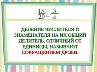 15 20 = 3 4 ДЕЛЕНИЕ ЧИСЛИТЕЛЯ И ЗНАМЕНАТЕЛЯ НА ИХ ОБЩИЙ ДЕЛИТЕЛЬ, ОТЛИЧНЫЙ ОТ
