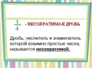 3 4 - НЕСОКРАТИМАЯ ДРОБЬ Дробь, числитель и знаменатель которой взаимно прост