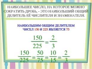 150 225 = 2 3 НАИБОЛЬШЕЕ ЧИСЛО, НА КОТОРОЕ МОЖНО СОКРАТИТЬ ДРОБЬ, - ЭТО НАИБО