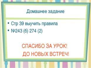 Домашнее задание Стр 39 выучить правила №243 (б) 274 (2) СПАСИБО ЗА УРОК! ДО