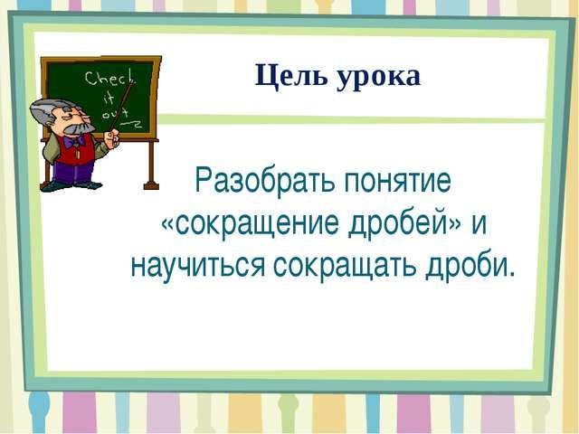 Цель урока Разобрать понятие «сокращение дробей» и научиться сокращать дроби.