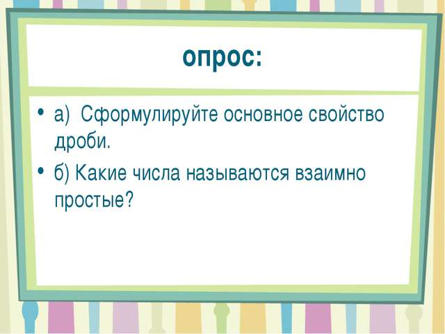 опрос: а) Сформулируйте основное свойство дроби. б) Какие числа называются в...