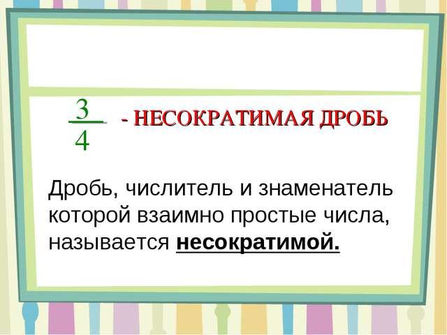 3 4 - НЕСОКРАТИМАЯ ДРОБЬ Дробь, числитель и знаменатель которой взаимно прост...