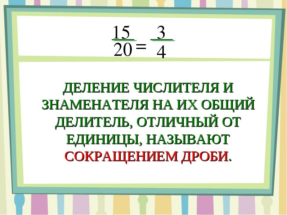 15 20 = 3 4 ДЕЛЕНИЕ ЧИСЛИТЕЛЯ И ЗНАМЕНАТЕЛЯ НА ИХ ОБЩИЙ ДЕЛИТЕЛЬ, ОТЛИЧНЫЙ ОТ...