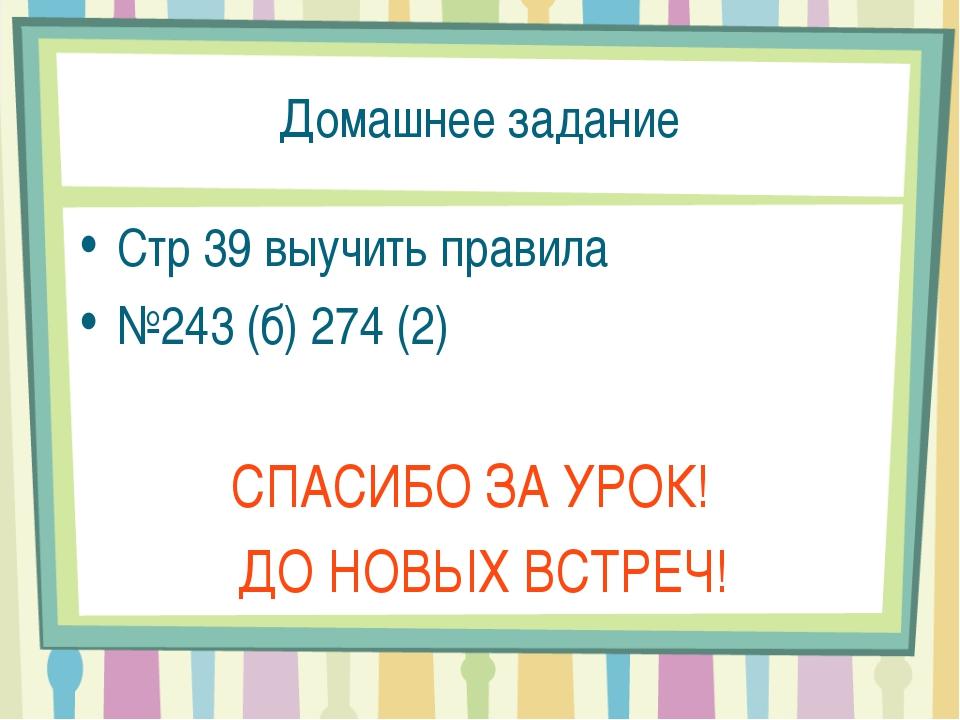 Домашнее задание Стр 39 выучить правила №243 (б) 274 (2) СПАСИБО ЗА УРОК! ДО...