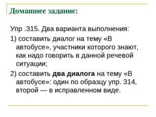Домашнее задание: Упр .315. Два варианта выполнения: 1) составить диалог на т