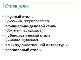 Стили речи: научный стиль (учебники, энциклопедии); официально-деловой стиль