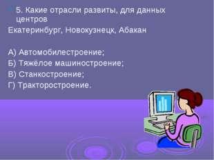 5. Какие отрасли развиты, для данных центров Екатеринбург, Новокузнецк, Абака
