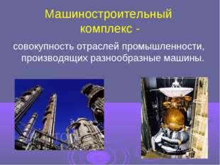 Машиностроительный комплекс - совокупность отраслей промышленности, производя
