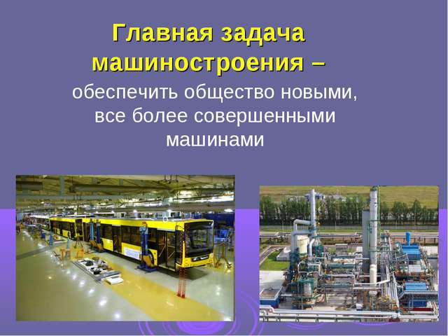 Главная задача машиностроения – обеспечить общество новыми, все более соверше...