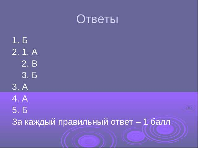 Ответы 1. Б 2. 1. А 2. В 3. Б 3. А 4. А 5. Б За каждый правильный ответ – 1 б...