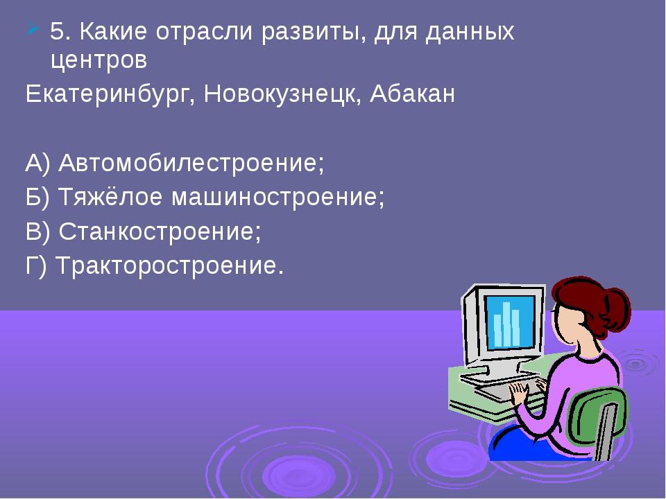 5. Какие отрасли развиты, для данных центров Екатеринбург, Новокузнецк, Абака...