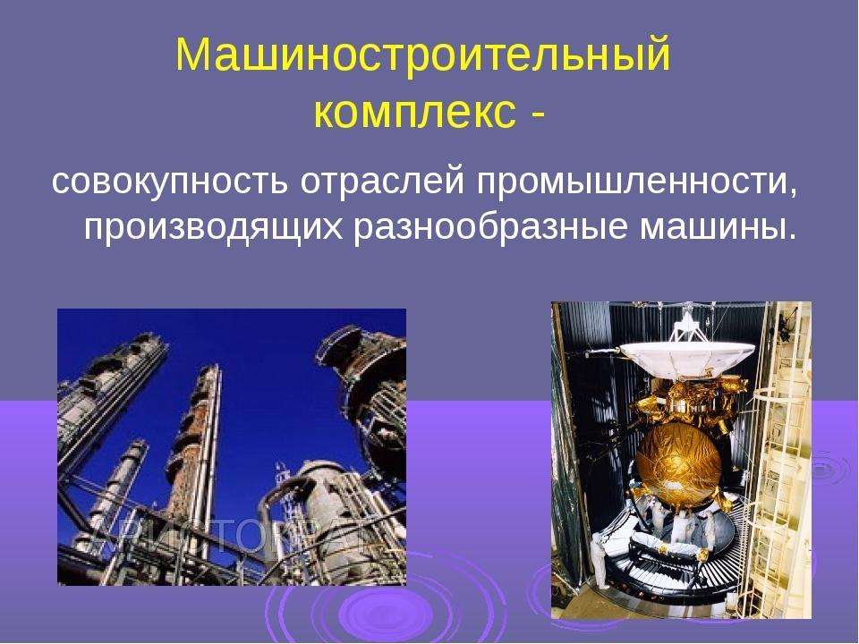 Машиностроительный комплекс - совокупность отраслей промышленности, производя...