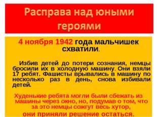 4 ноября 1942 года мальчишек схватили. Избив детей до потери сознания, немцы