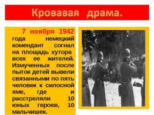 7 ноября 1942 года немецкий комендант согнал на площадь хутора всех ее жител