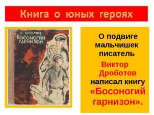 О подвиге мальчишек писатель Виктор Дроботов написал книгу «Босоногий гарниз