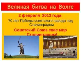 2 февраля 2013 года 70 лет Победы советского народа под Сталинградом. Советс