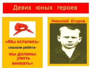 «Мы остались- сказали ребята- мы должны уметь воевать» . Николай Егоров