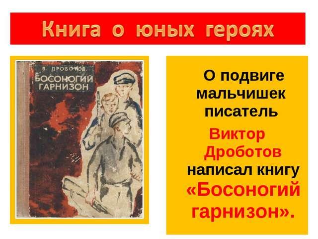 О подвиге мальчишек писатель Виктор Дроботов написал книгу «Босоногий гарниз...
