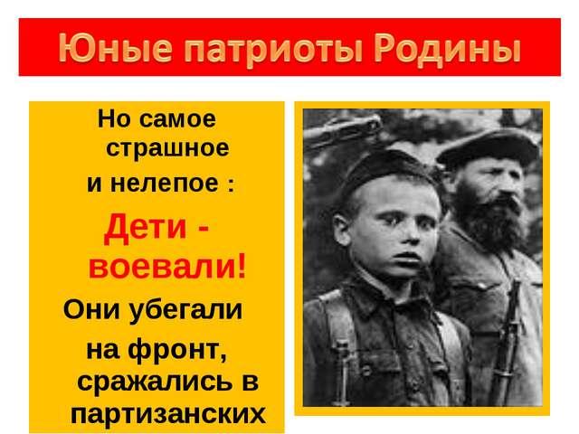 Но самое страшное и нелепое : Дети - воевали! Они убегали на фронт, сражались...