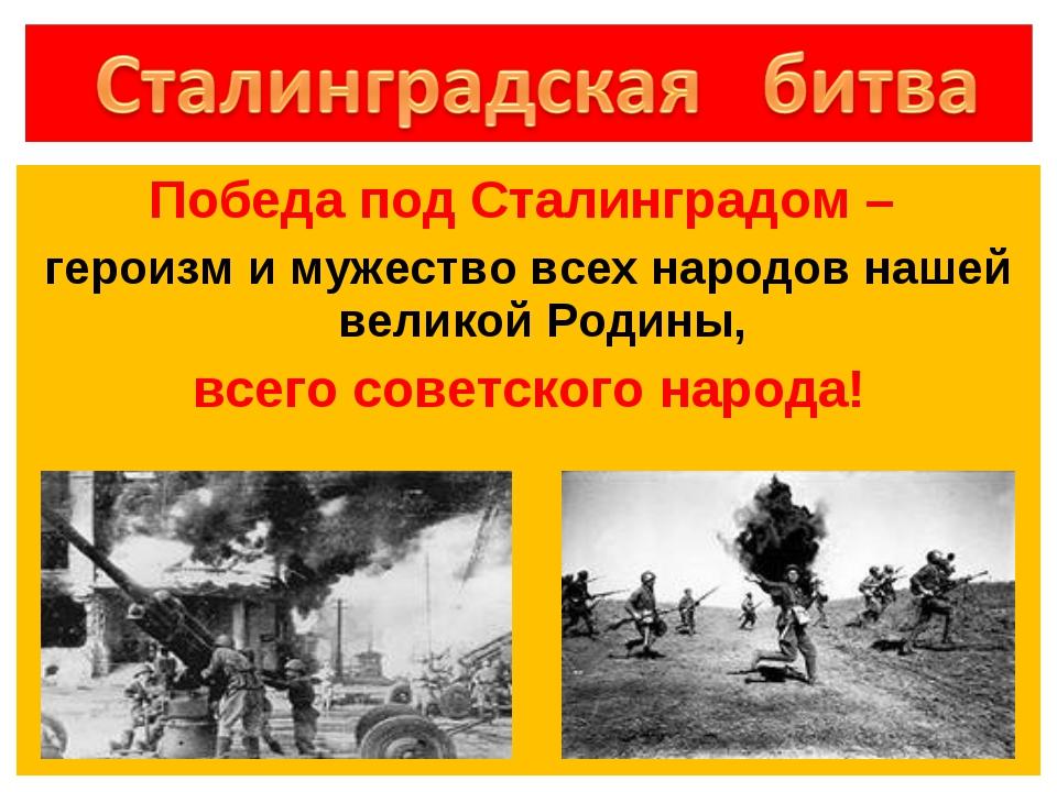 Победа под Сталинградом – героизм и мужество всех народов нашей великой Родин...