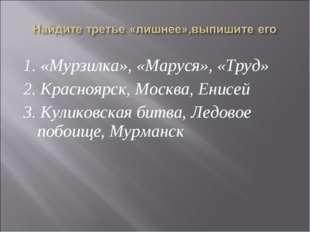 1. «Мурзилка», «Маруся», «Труд» 2. Красноярск, Москва, Енисей 3. Куликовская