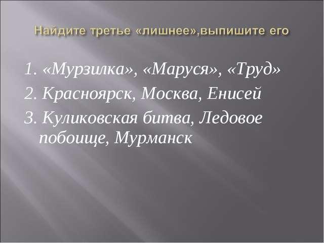 1. «Мурзилка», «Маруся», «Труд» 2. Красноярск, Москва, Енисей 3. Куликовская...
