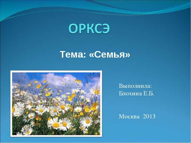 Тема: «Семья» Выполнила: Блохина Е.Б. Москва 2013