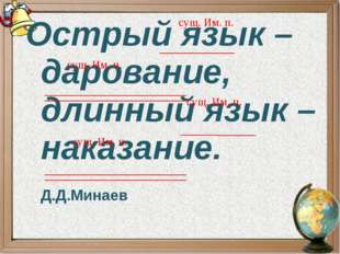 Острый язык – дарование, длинный язык – наказание. Д.Д.Минаев сущ. Им. п. сущ