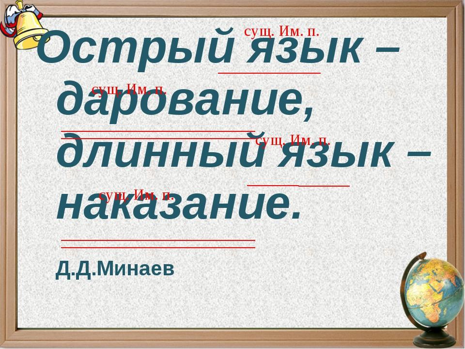 Острый язык – дарование, длинный язык – наказание. Д.Д.Минаев сущ. Им. п. сущ...