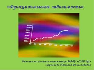 «Функциональная зависимость» Выполнила: учитель математики МБОУ «СОШ №1» Стре