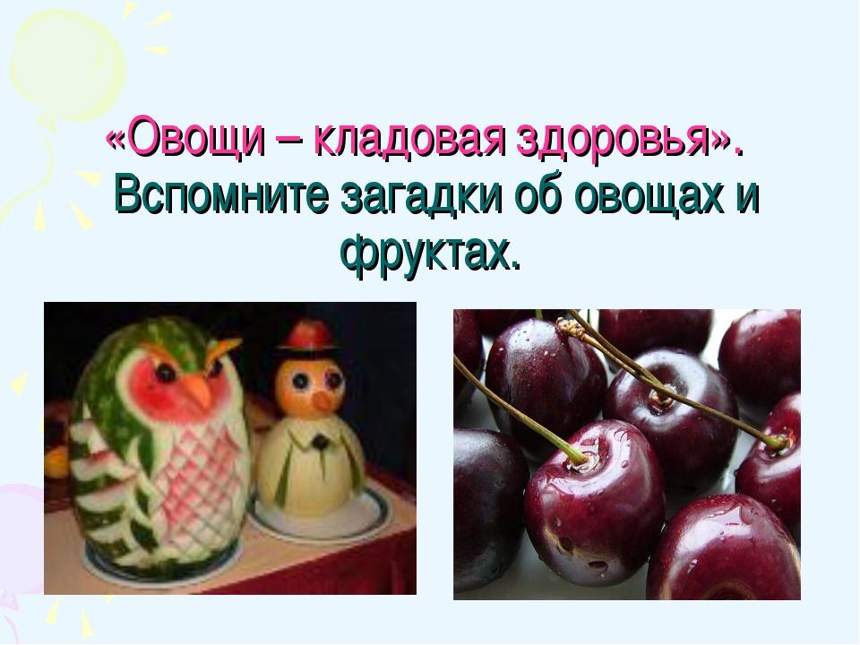 «Овощи – кладовая здоровья». Вспомните загадки об овощах и фруктах.