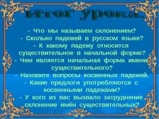 - Что мы называем склонением? - Сколько падежей в русском языке? - К какому п