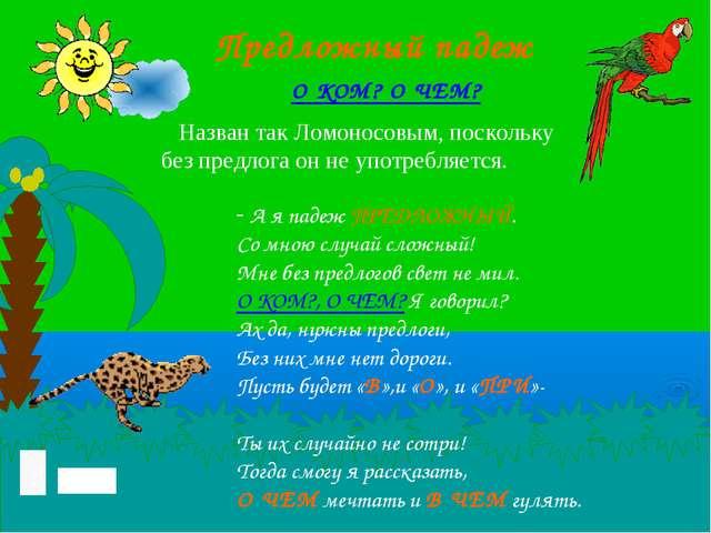 Предложный падеж Назван так Ломоносовым, поскольку без предлога он не употреб...