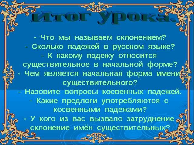 - Что мы называем склонением? - Сколько падежей в русском языке? - К какому п...