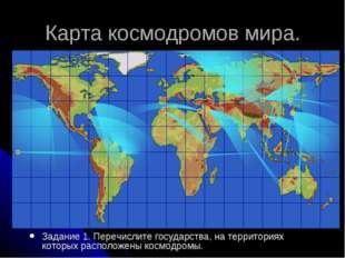 Карта космодромов мира. Задание 1. Перечислите государства, на территориях ко