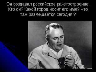 Он создавал российское ракетостроение. Кто он? Какой город носит его имя? Что