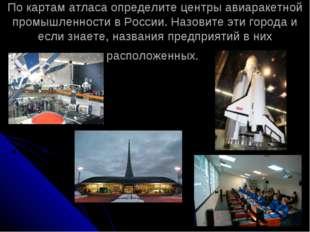 По картам атласа определите центры авиаракетной промышленности в России. Назо
