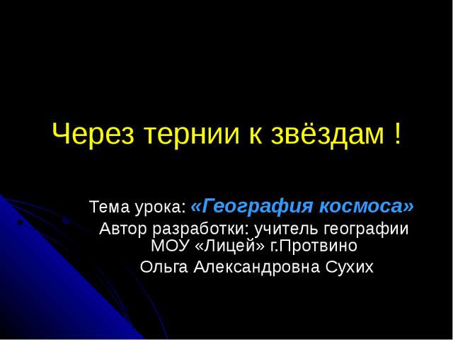 Через тернии к звёздам ! Тема урока: «География космоса» Автор разработки: уч...