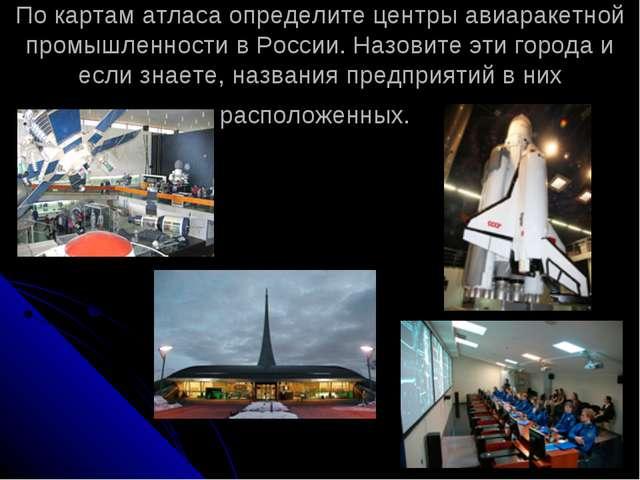 По картам атласа определите центры авиаракетной промышленности в России. Назо...