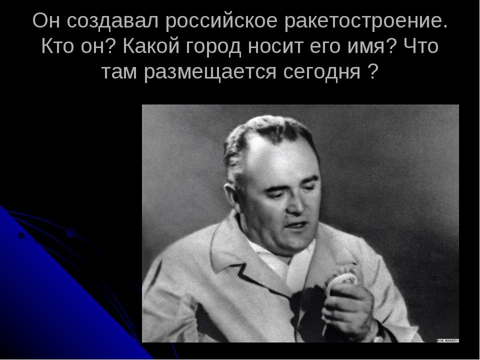 Он создавал российское ракетостроение. Кто он? Какой город носит его имя? Что...