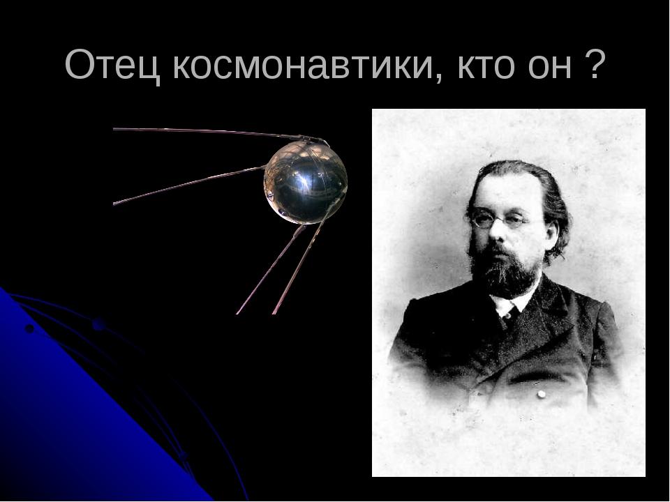 Отец космонавтики, кто он ?