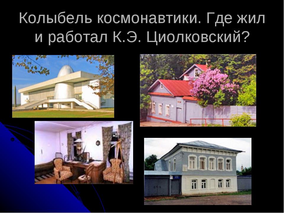 Колыбель космонавтики. Где жил и работал К.Э. Циолковский?