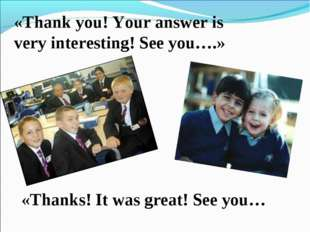 «Thank you! Your answer is very interesting! See you….» «Thanks! It was great
