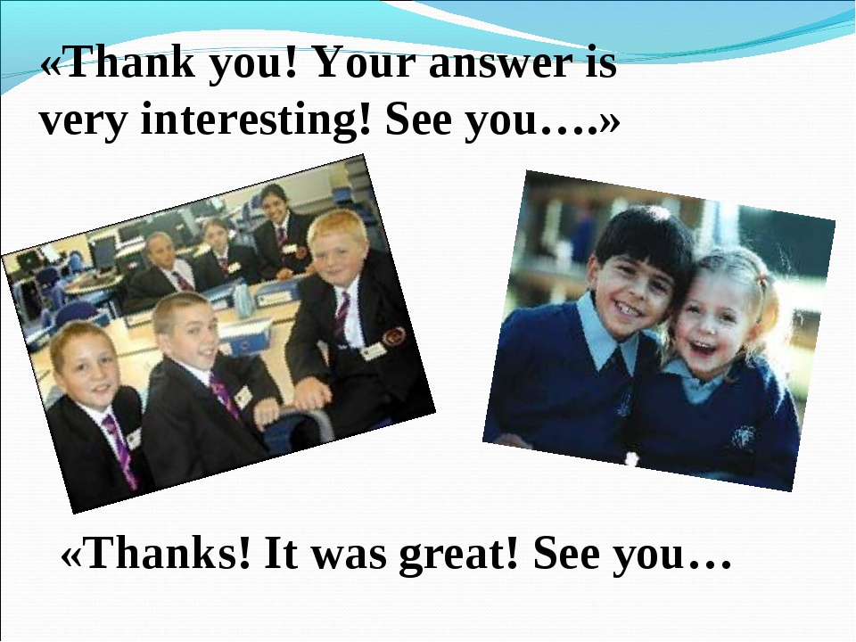 «Thank you! Your answer is very interesting! See you….» «Thanks! It was great...