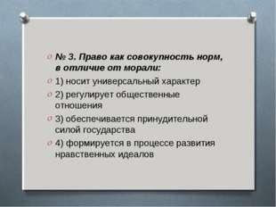 № 3. Право как совокупность норм, в отличие от морали: 1) носит универсальный