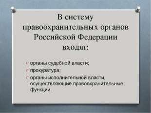В систему правоохранительных органов Российской Федерации входят: органы суде